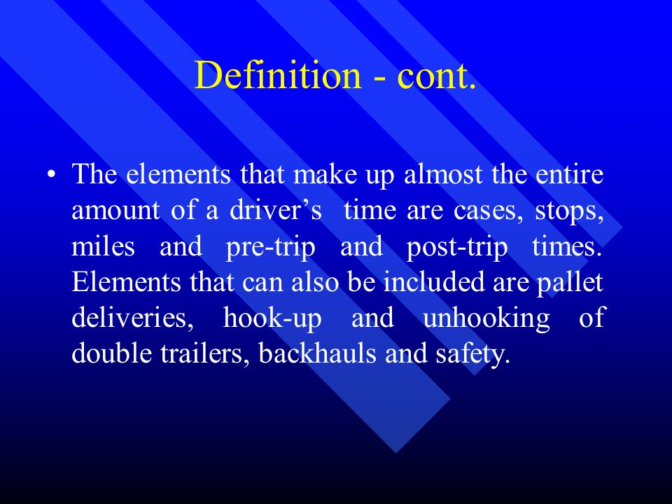 Definition - cont. The elements that make up almost the entire amount of a driver's time are cases, stops, miles and pre-trip and post-trip times. Ele