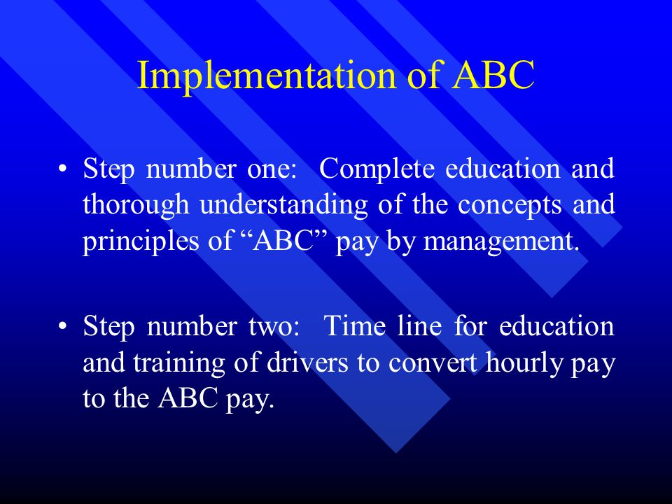 Implementation of ABC Step number one: Complete education and thorough understanding of the concepts and principles of ABC pay by management.