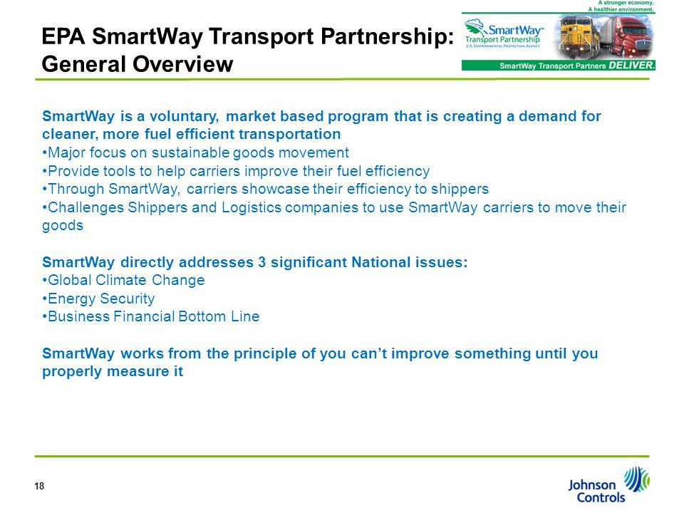 EPA SmartWay Transport Partnership: General Overview SmartWay is a voluntary, market based program that is creating a demand for cleaner, more fuel efficient transportation Major focus on sustainable goods movement Provide tools to help carriers improve their fuel efficiency Through SmartWay, carriers showcase their efficiency to shippers Challenges Shippers and Logistics companies to use SmartWay carriers to move their goods SmartWay directly addresses 3 significant National issues: Global Climate Change Energy Security Business Financial Bottom Line SmartWay works from the principle of you can't improve something until you properly measure it 18