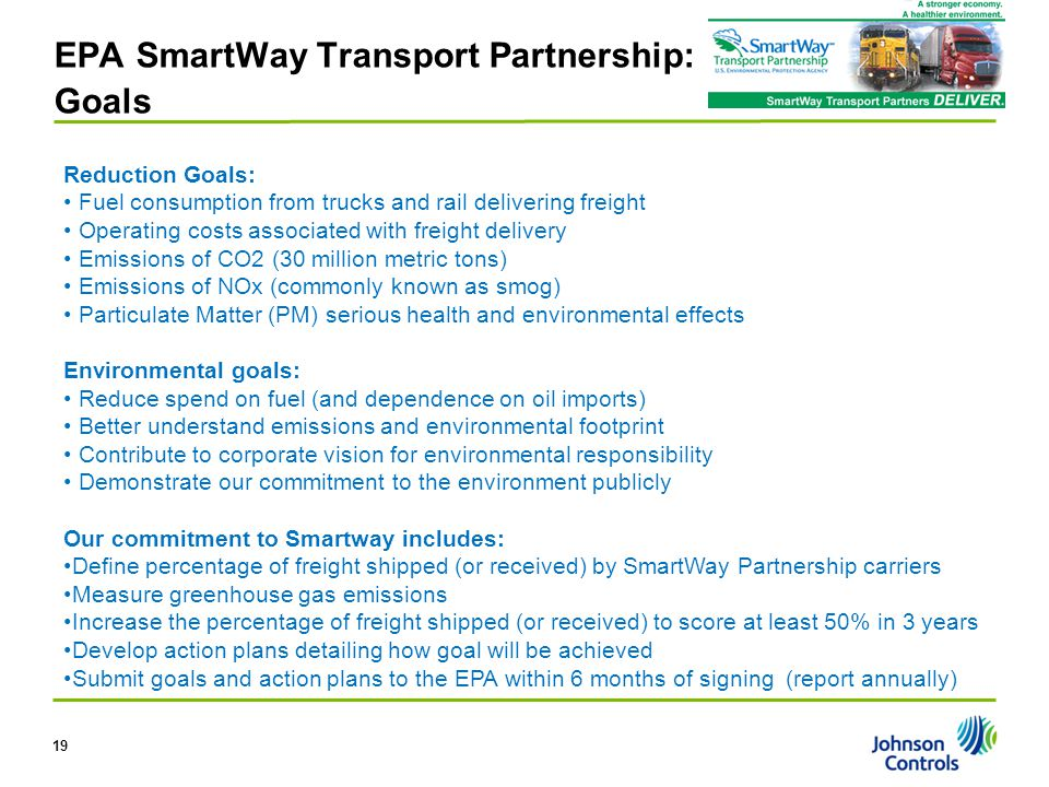 EPA SmartWay Transport Partnership: Goals Reduction Goals: Fuel consumption from trucks and rail delivering freight Operating costs associated with fr