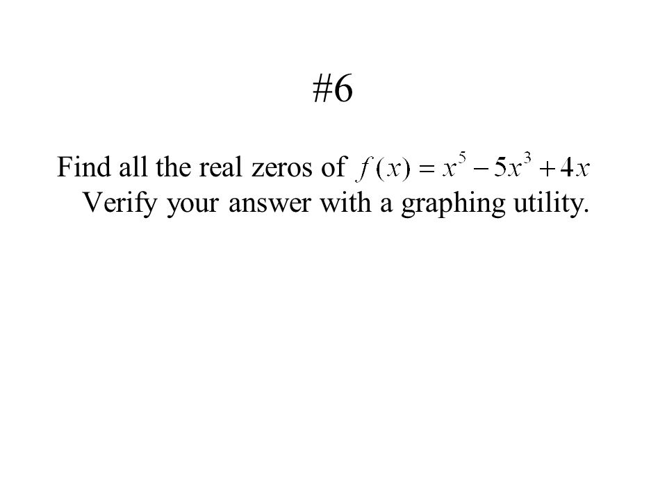 #6 Find all the real zeros of Verify your answer with a graphing utility.