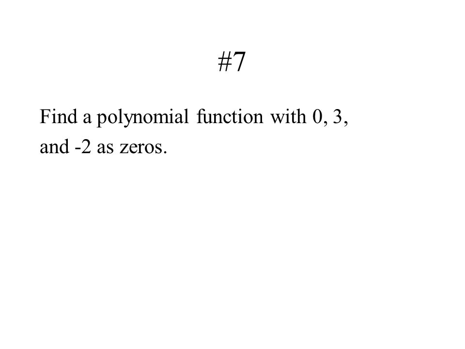 #7 Find a polynomial function with 0, 3, and -2 as zeros.