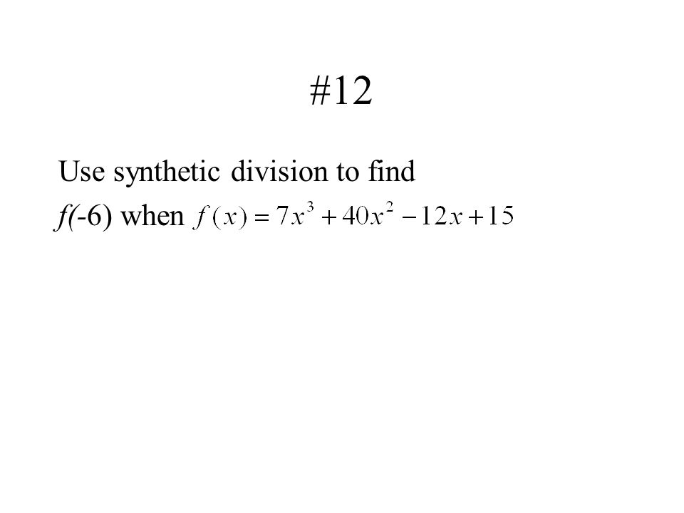 #12 Use synthetic division to find f(-6) when