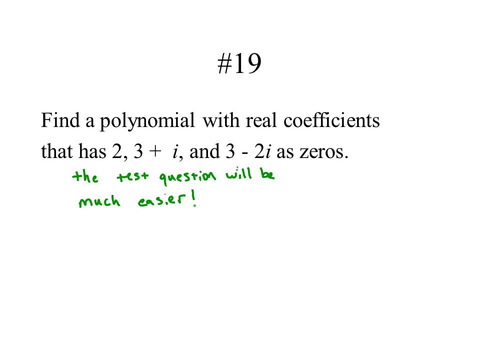 #19 Find a polynomial with real coefficients that has 2, 3 + i, and 3 - 2i as zeros.