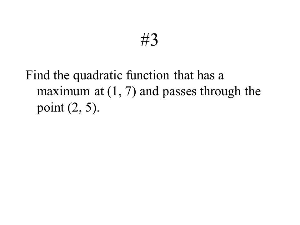 #3 Find the quadratic function that has a maximum at (1, 7) and passes through the point (2, 5).