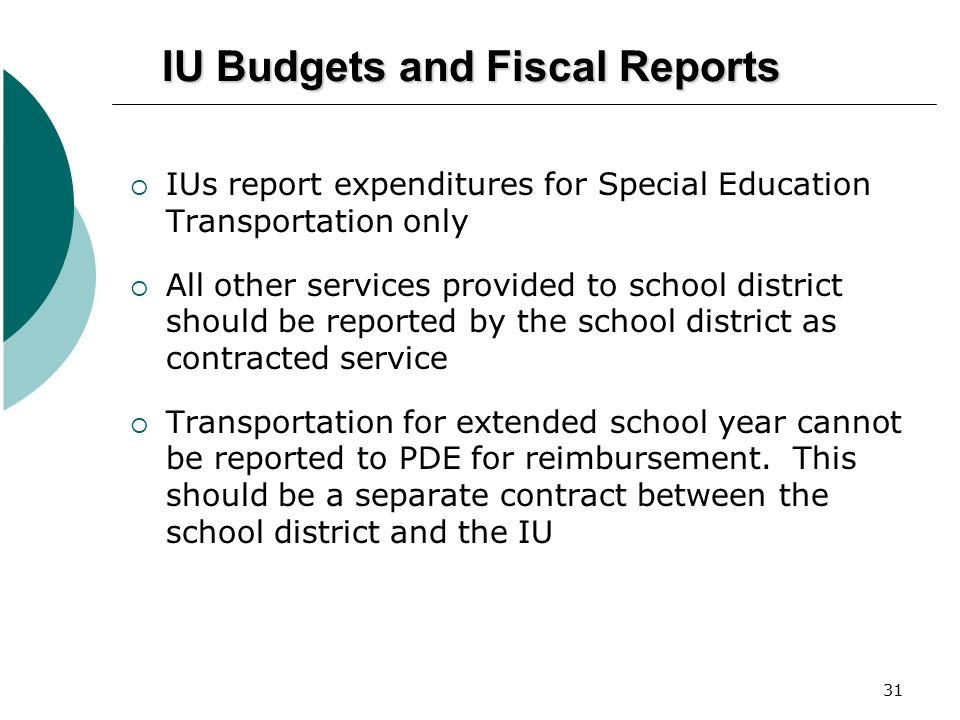 31 IU Budgets and Fiscal Reports  IUs report expenditures for Special Education Transportation only  All other services provided to school district