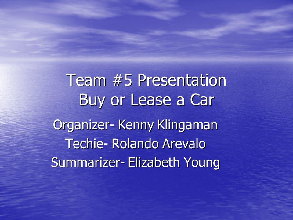 Team #5 Presentation Buy or Lease a Car Organizer- Kenny Klingaman Techie- Rolando Arevalo Summarizer- Elizabeth Young