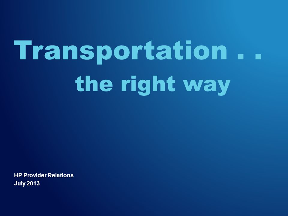 HP Provider Relations July 2013 Transportation.. the right way