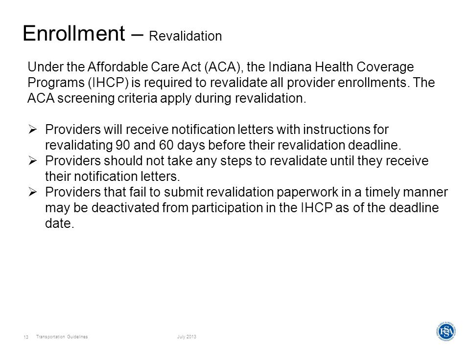 Transportation GuidelinesJuly 2013 13 Enrollment – Revalidation Under the Affordable Care Act (ACA), the Indiana Health Coverage Programs (IHCP) is required to revalidate all provider enrollments.