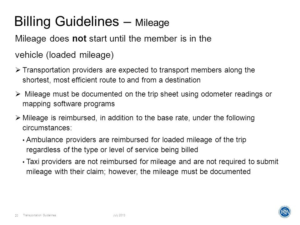Transportation GuidelinesJuly 2013 20 Billing Guidelines – Mileage Mileage does not start until the member is in the vehicle (loaded mileage)  Transportation providers are expected to transport members along the shortest, most efficient route to and from a destination  Mileage must be documented on the trip sheet using odometer readings or mapping software programs  Mileage is reimbursed, in addition to the base rate, under the following circumstances: Ambulance providers are reimbursed for loaded mileage of the trip regardless of the type or level of service being billed Taxi providers are not reimbursed for mileage and are not required to submit mileage with their claim; however, the mileage must be documented