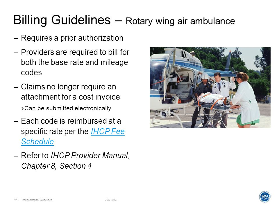 Transportation GuidelinesJuly 2013 32 Billing Guidelines – Rotary wing air ambulance –Requires a prior authorization –Providers are required to bill for both the base rate and mileage codes –Claims no longer require an attachment for a cost invoice  Can be submitted electronically –Each code is reimbursed at a specific rate per the IHCP Fee ScheduleIHCP Fee Schedule –Refer to IHCP Provider Manual, Chapter 8, Section 4