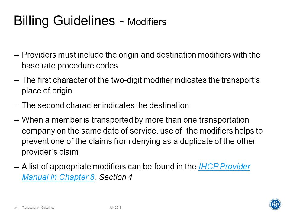Transportation GuidelinesJuly 2013 34 Billing Guidelines - Modifiers –Providers must include the origin and destination modifiers with the base rate procedure codes –The first character of the two-digit modifier indicates the transport's place of origin –The second character indicates the destination –When a member is transported by more than one transportation company on the same date of service, use of the modifiers helps to prevent one of the claims from denying as a duplicate of the other provider's claim –A list of appropriate modifiers can be found in the IHCP Provider Manual in Chapter 8, Section 4IHCP Provider Manual in Chapter 8