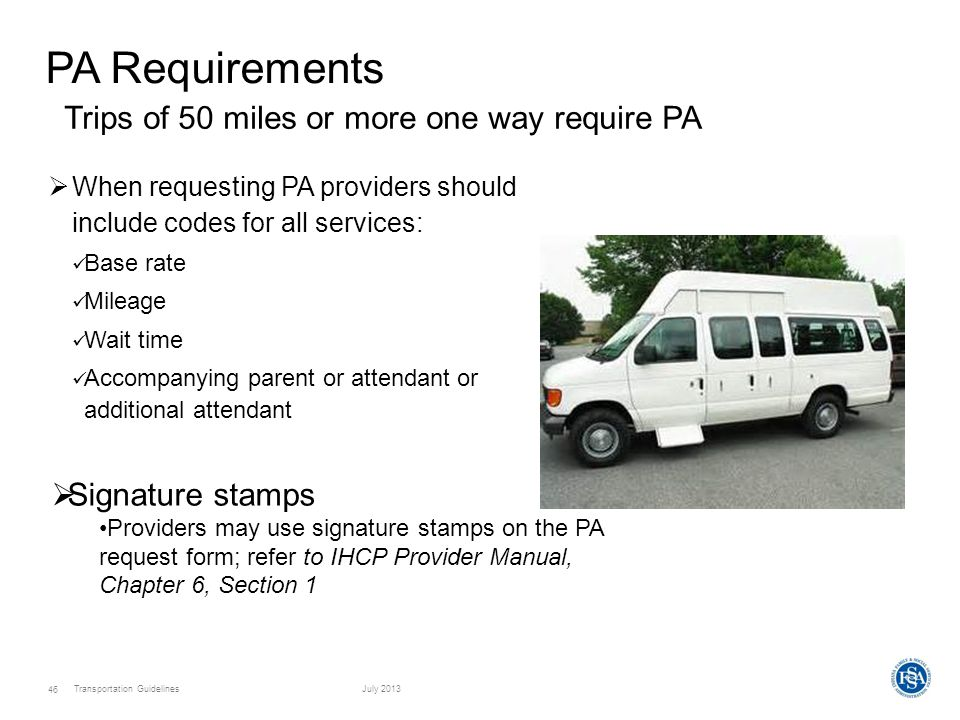 Transportation GuidelinesJuly 2013 46 PA Requirements  When requesting PA providers should include codes for all services: Base rate Mileage Wait time Accompanying parent or attendant or additional attendant Trips of 50 miles or more one way require PA  Signature stamps Providers may use signature stamps on the PA request form; refer to IHCP Provider Manual, Chapter 6, Section 1