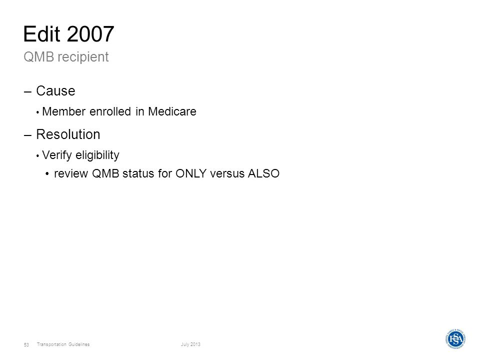 Transportation GuidelinesJuly 2013 53 QMB recipient Edit 2007 –Cause Member enrolled in Medicare –Resolution Verify eligibility review QMB status for ONLY versus ALSO