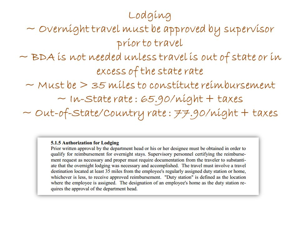 Lodging ~ Overnight travel must be approved by supervisor prior to travel ~ BDA is not needed unless travel is out of state or in excess of the state rate ~ Must be > 35 miles to constitute reimbursement ~ In-State rate : 65.90/night + taxes ~ Out-of-State/Country rate : 77.90/night + taxes