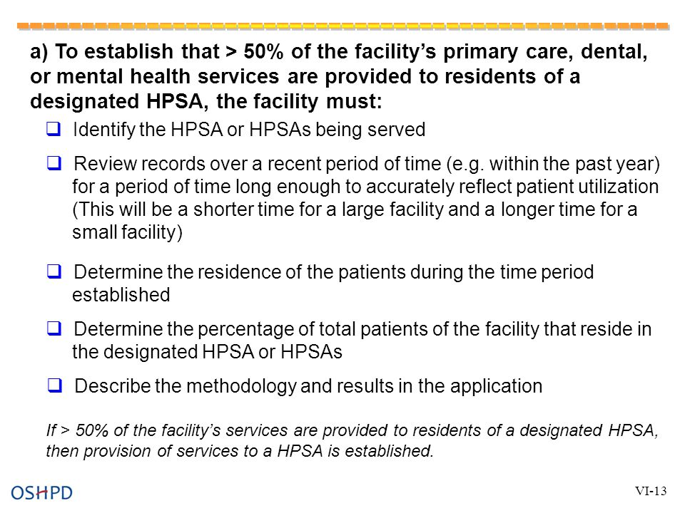 a) To establish that > 50% of the facility's primary care, dental, or mental health services are provided to residents of a designated HPSA, the facility must:  Identify the HPSA or HPSAs being served  Review records over a recent period of time (e.g.