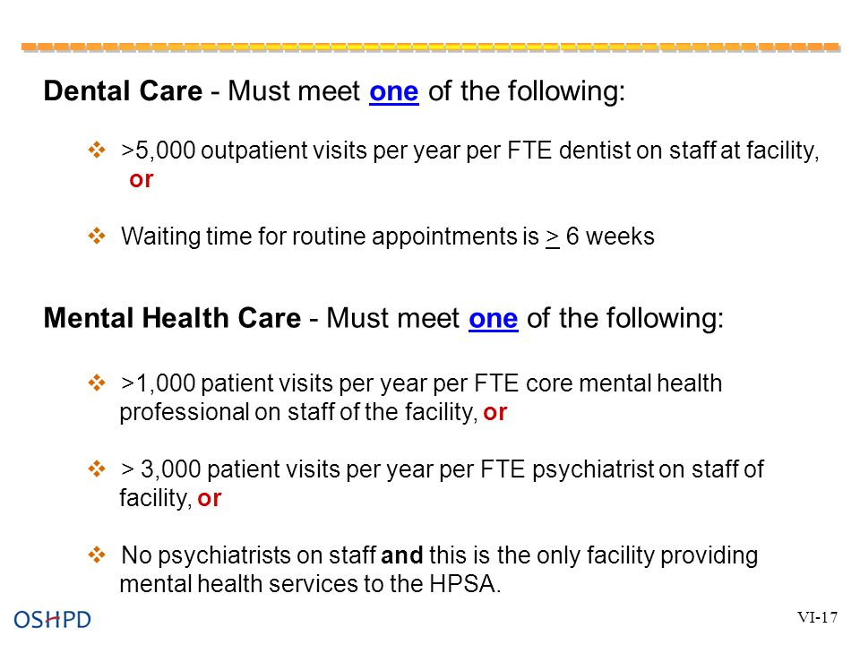 Dental Care - Must meet one of the following:  >5,000 outpatient visits per year per FTE dentist on staff at facility, or  Waiting time for routine appointments is > 6 weeks Mental Health Care - Must meet one of the following:  >1,000 patient visits per year per FTE core mental health professional on staff of the facility, or  > 3,000 patient visits per year per FTE psychiatrist on staff of facility, or  No psychiatrists on staff and this is the only facility providing mental health services to the HPSA.
