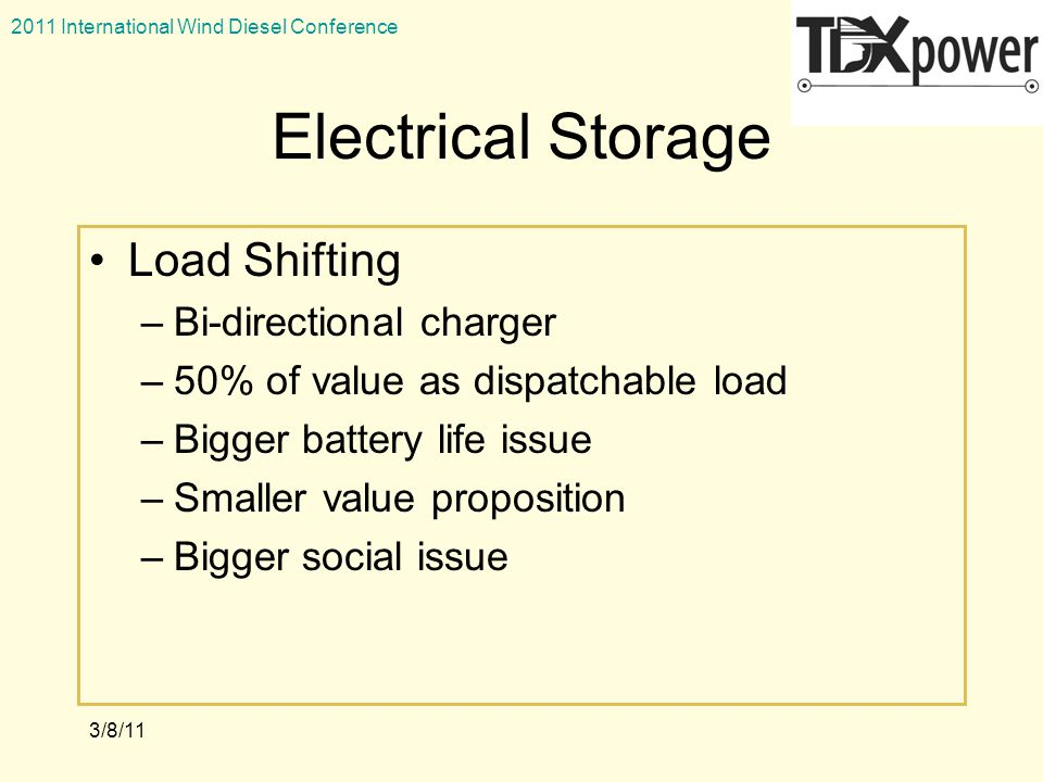 2011 International Wind Diesel Conference 3/8/11 Electrical Storage Load Shifting –Bi-directional charger –50% of value as dispatchable load –Bigger battery life issue –Smaller value proposition –Bigger social issue