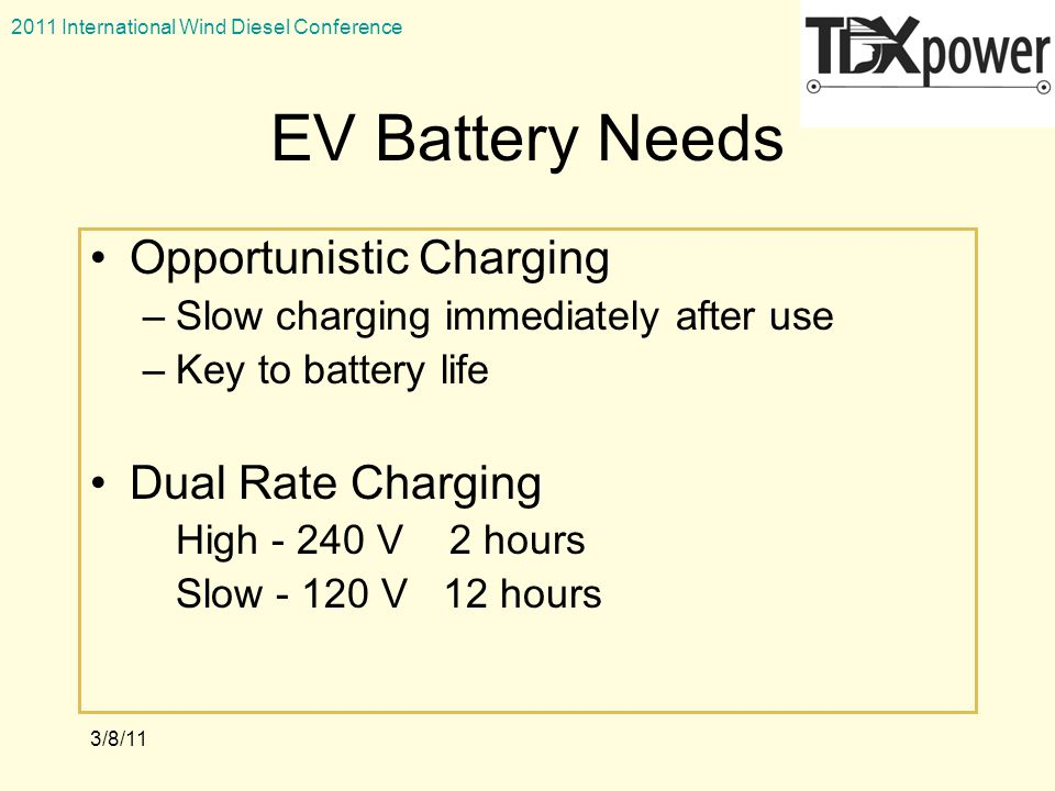 2011 International Wind Diesel Conference 3/8/11 EV Battery Needs Opportunistic Charging –Slow charging immediately after use –Key to battery life Dual Rate Charging High - 240 V 2 hours Slow - 120 V 12 hours