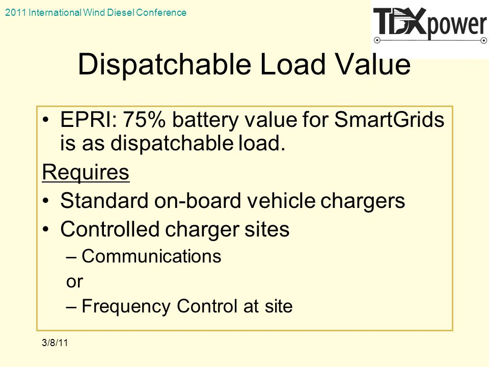 2011 International Wind Diesel Conference 3/8/11 Dispatchable Load Value EPRI: 75% battery value for SmartGrids is as dispatchable load.