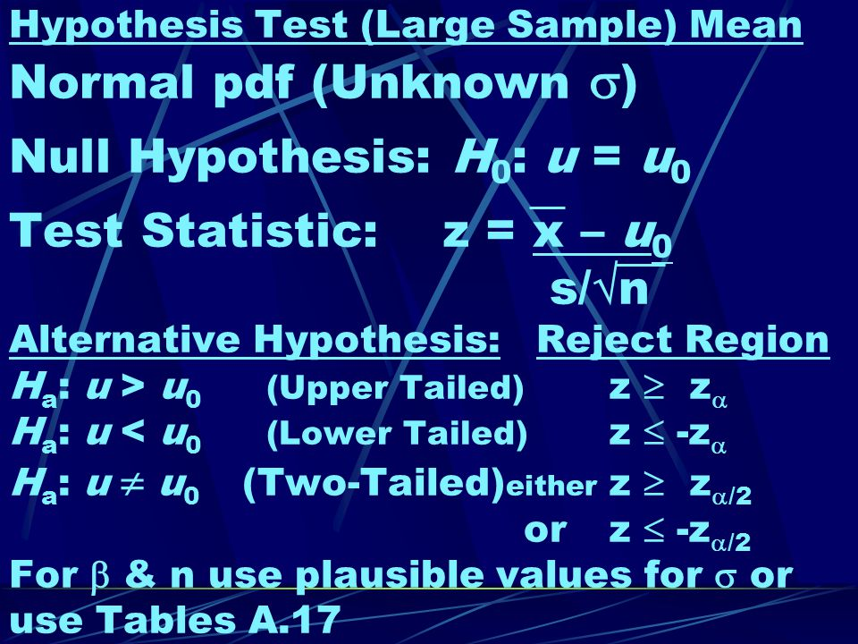 Hypothesis Test (Large Sample) Mean Normal pdf (Unknown  ) Null Hypothesis: H 0 : u = u 0 Test Statistic: z = x – u 0 s/  n Alternative Hypothesis: Reject Region H a : u > u 0 (Upper Tailed) z  z  H a : u < u 0 (Lower Tailed) z  -z  H a : u  u 0 (Two-Tailed) either z  z  /2 orz  -z  /2 For  & n use plausible values for  or use Tables A.17