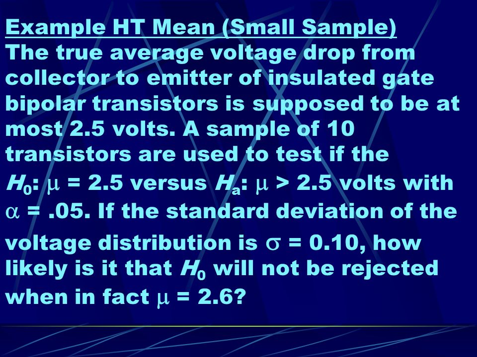 Example HT Mean (Small Sample) The true average voltage drop from collector to emitter of insulated gate bipolar transistors is supposed to be at most 2.5 volts.