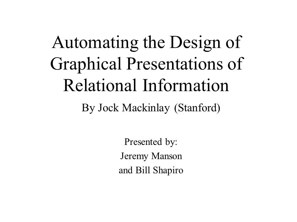 Automating the Design of Graphical Presentations of Relational Information By Jock Mackinlay (Stanford) Presented by: Jeremy Manson and Bill Shapiro