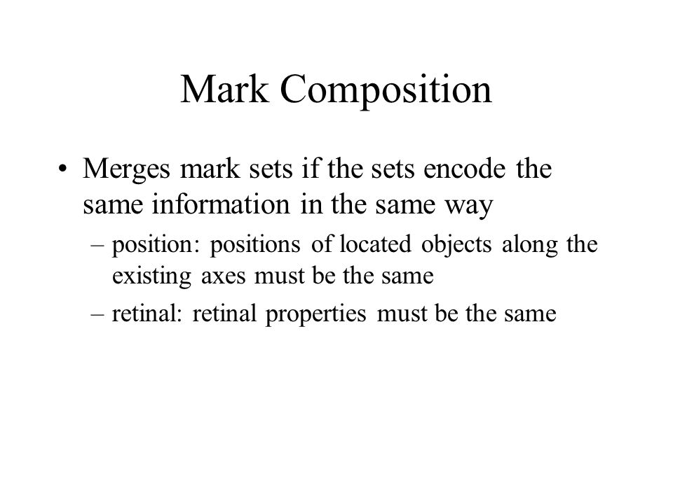 Mark Composition Merges mark sets if the sets encode the same information in the same way –position: positions of located objects along the existing axes must be the same –retinal: retinal properties must be the same