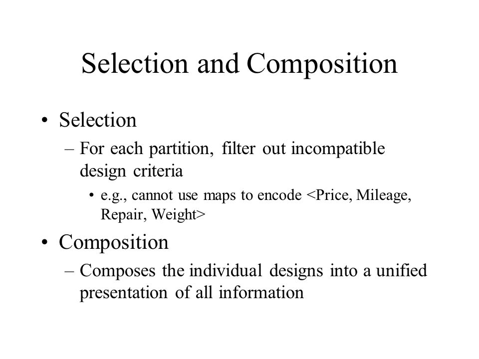 Selection and Composition Selection –For each partition, filter out incompatible design criteria e.g., cannot use maps to encode Composition –Composes the individual designs into a unified presentation of all information
