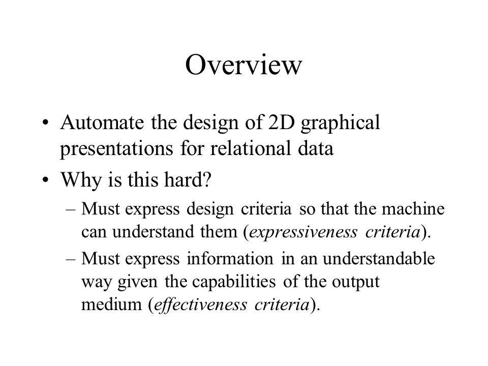 Overview Automate the design of 2D graphical presentations for relational data Why is this hard.