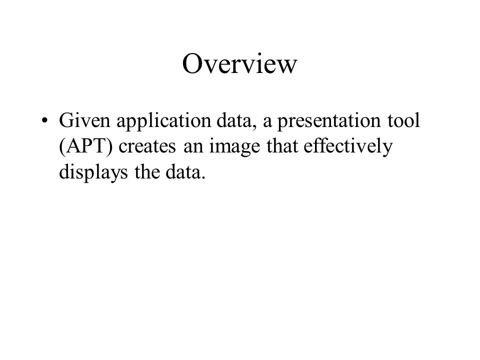 Overview Given application data, a presentation tool (APT) creates an image that effectively displays the data.