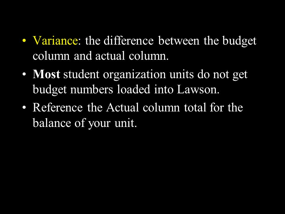 Variance: the difference between the budget column and actual column. Most student organization units do not get budget numbers loaded into Lawson. Re