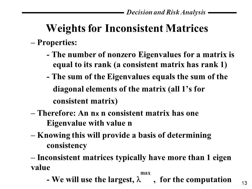 13 Decision and Risk Analysis Weights for Inconsistent Matrices – Properties: - The number of nonzero Eigenvalues for a matrix is equal to its rank (a
