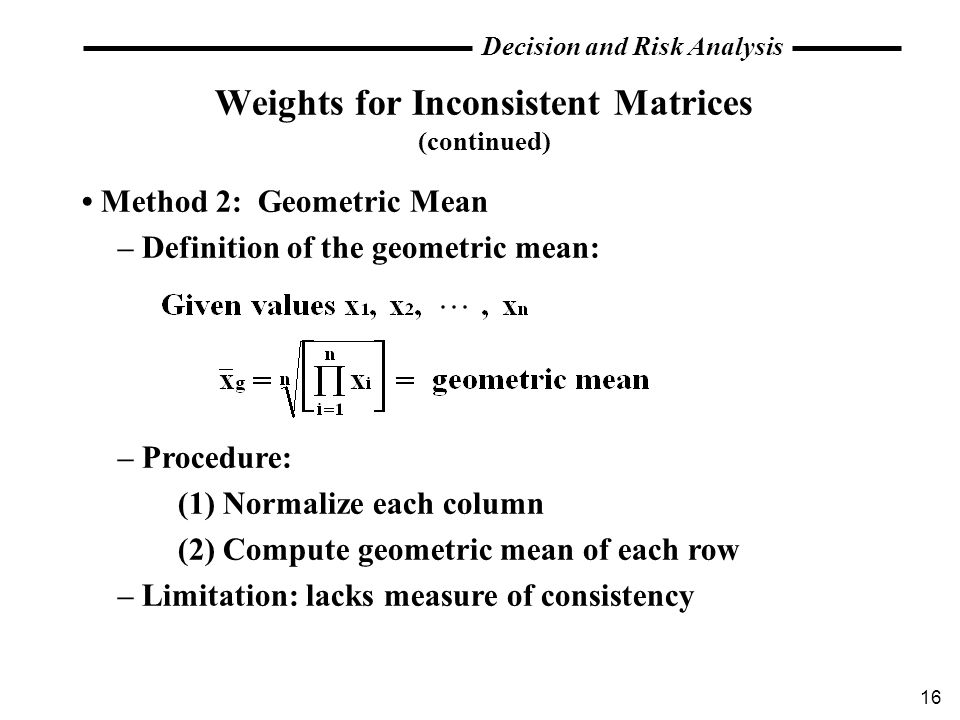 16 Decision and Risk Analysis Weights for Inconsistent Matrices (continued) Method 2: Geometric Mean – Definition of the geometric mean: – Procedure:
