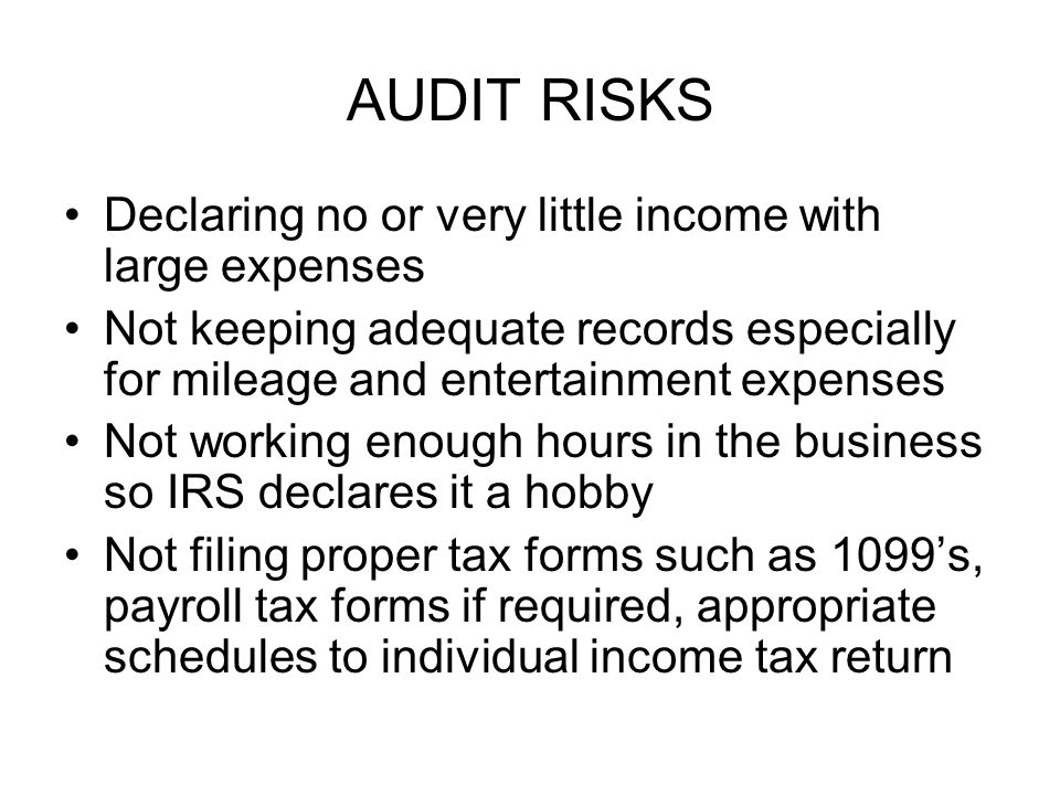 AUDIT RISKS Declaring no or very little income with large expenses Not keeping adequate records especially for mileage and entertainment expenses Not working enough hours in the business so IRS declares it a hobby Not filing proper tax forms such as 1099's, payroll tax forms if required, appropriate schedules to individual income tax return