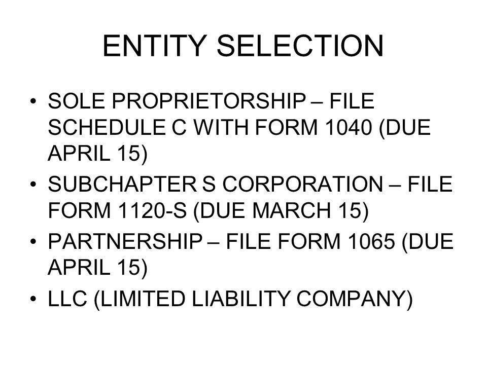 ENTITY SELECTION SOLE PROPRIETORSHIP – FILE SCHEDULE C WITH FORM 1040 (DUE APRIL 15) SUBCHAPTER S CORPORATION – FILE FORM 1120-S (DUE MARCH 15) PARTNERSHIP – FILE FORM 1065 (DUE APRIL 15) LLC (LIMITED LIABILITY COMPANY)