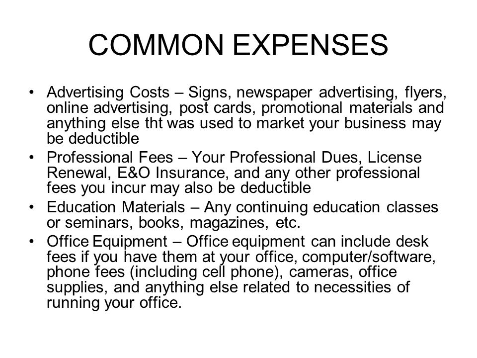 COMMON EXPENSES Advertising Costs – Signs, newspaper advertising, flyers, online advertising, post cards, promotional materials and anything else tht was used to market your business may be deductible Professional Fees – Your Professional Dues, License Renewal, E&O Insurance, and any other professional fees you incur may also be deductible Education Materials – Any continuing education classes or seminars, books, magazines, etc.