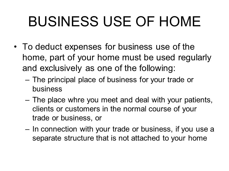 BUSINESS USE OF HOME To deduct expenses for business use of the home, part of your home must be used regularly and exclusively as one of the following: –The principal place of business for your trade or business –The place whre you meet and deal with your patients, clients or customers in the normal course of your trade or business, or –In connection with your trade or business, if you use a separate structure that is not attached to your home
