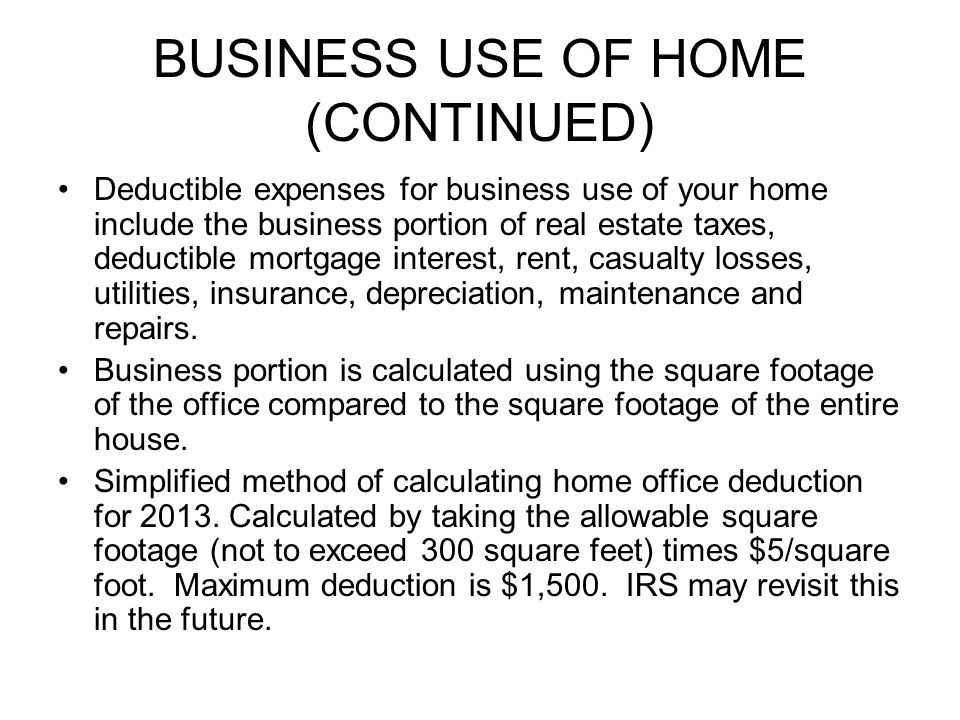 BUSINESS USE OF HOME (CONTINUED) Deductible expenses for business use of your home include the business portion of real estate taxes, deductible mortgage interest, rent, casualty losses, utilities, insurance, depreciation, maintenance and repairs.
