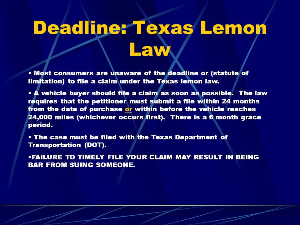 Deadline: Texas Lemon Law Most consumers are unaware of the deadline or (statute of limitation) to file a claim under the Texas lemon law.