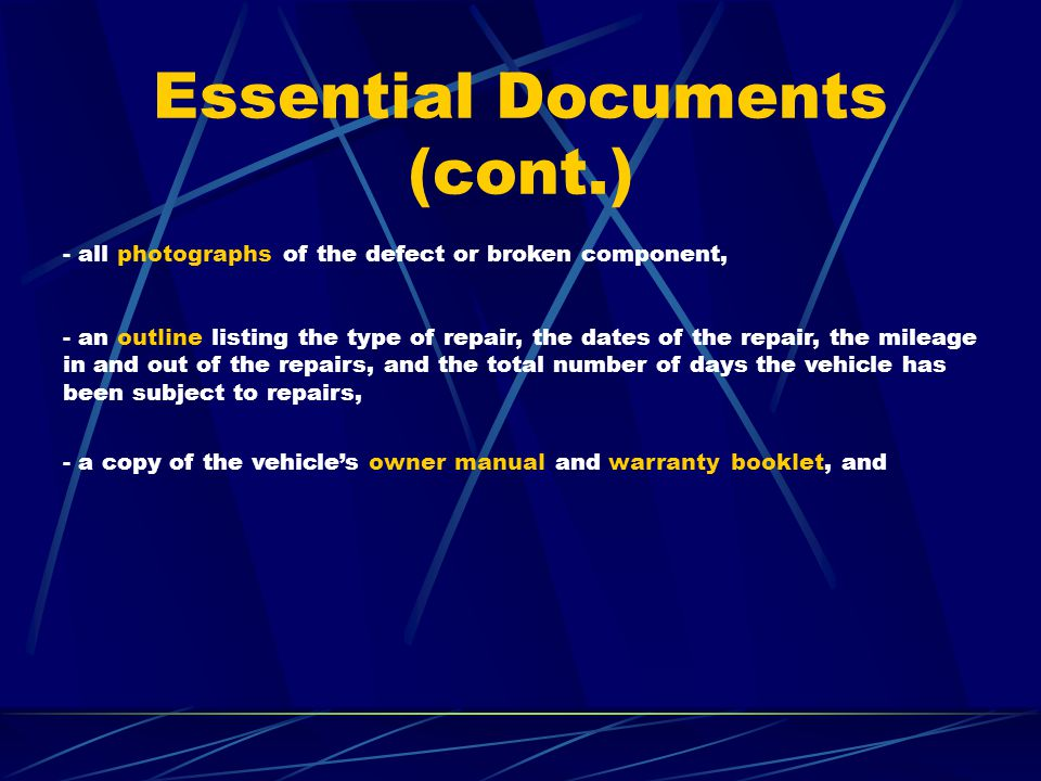 Essential Documents (cont.) - all photographs of the defect or broken component, - an outline listing the type of repair, the dates of the repair, the mileage in and out of the repairs, and the total number of days the vehicle has been subject to repairs, - a copy of the vehicle's owner manual and warranty booklet, and