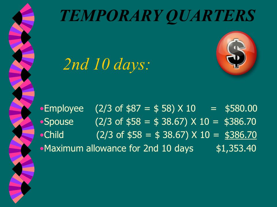 1st 10 days: TEMPORARY QUARTERS Employee (¾ of $116 = $ 87) X 10 = $870 Spouse(2/3 of $87 = $ 58) X 10 = $580 Child (2/3 of $87 = $ 58) X 10 = $580 Maximum allowance for 1st 10 days $2,030