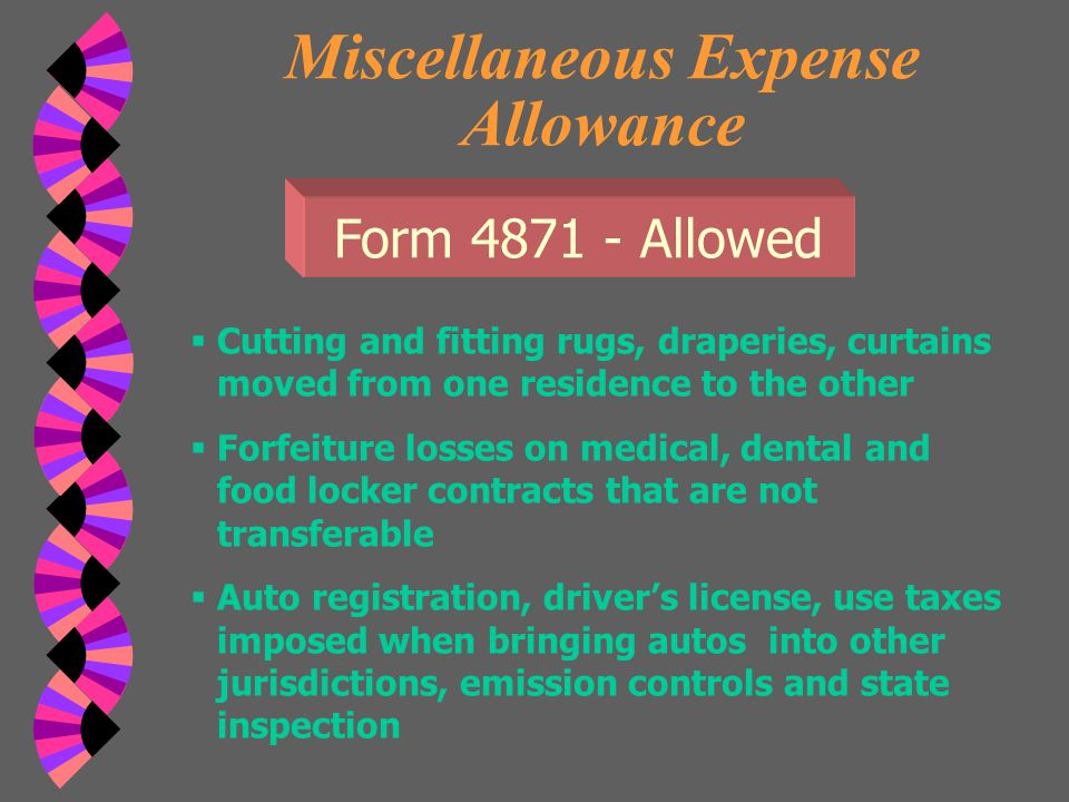 Miscellaneous Expense Allowance Allowance given to help defray costs:  Application fees to management companies that are not refundable  Telephone calls in connection to relocation  Fees for turning on & off utilities Form 4871 - Allowed