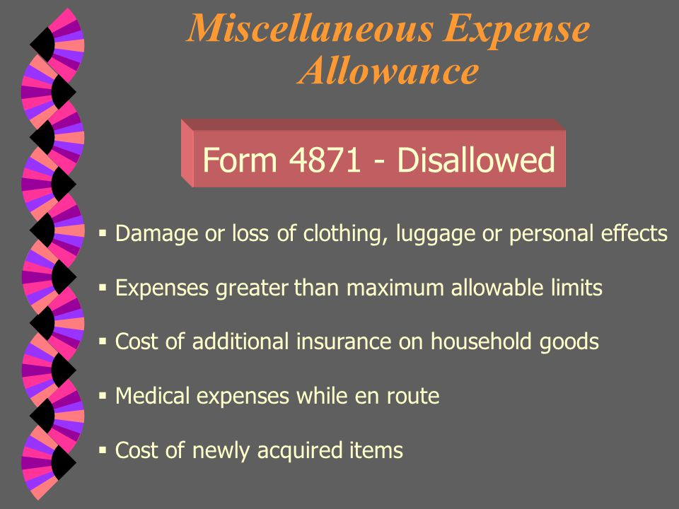 Miscellaneous Expense Allowance Form 4871 - Disallowed  Higher real estate, income, sales or other taxes  Fines for traffic infractions while en route  Accident insurance premiums  Losses resulting from selling or disposing of personal property