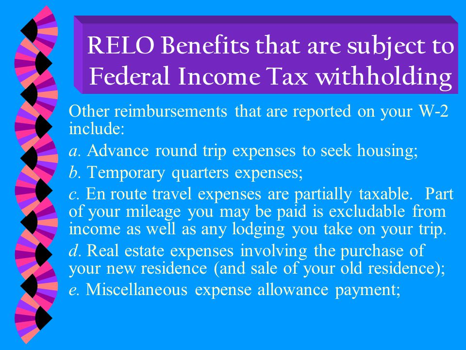 RELO Benefits are subject to income tax withholding At year end, the USPS will provide you with a W-2 indicating moving expenses that have been paid to you or on your behalf.