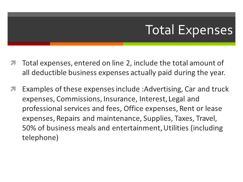 Total Expenses  Total expenses, entered on line 2, include the total amount of all deductible business expenses actually paid during the year.