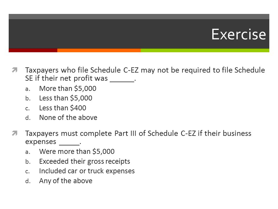 Exercise  Taxpayers who file Schedule C-EZ may not be required to file Schedule SE if their net profit was ______.