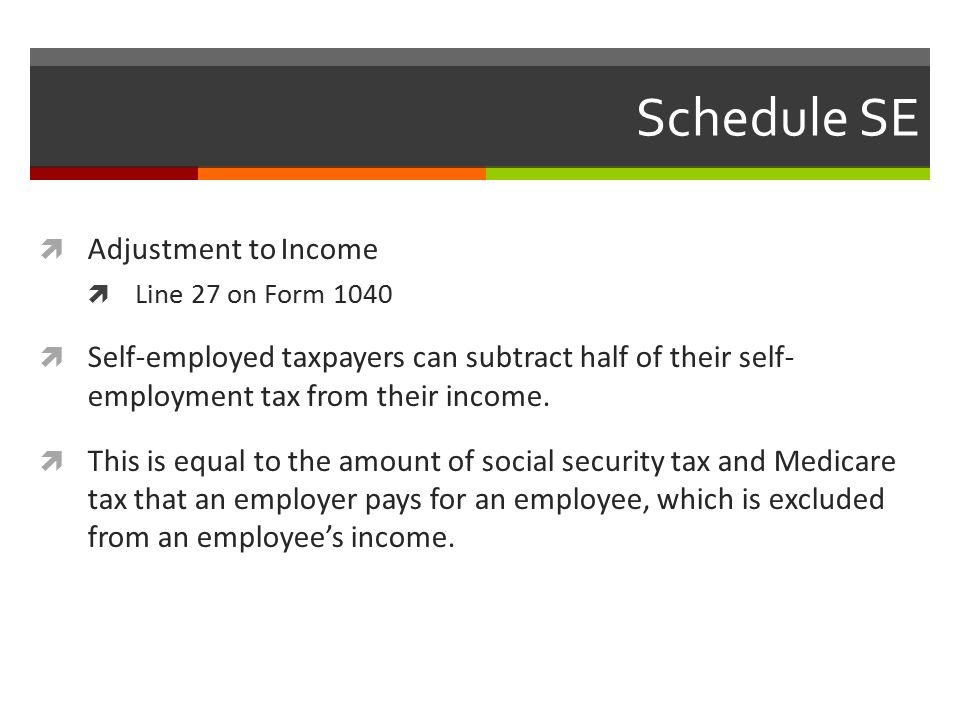 Schedule SE  Adjustment to Income  Line 27 on Form 1040  Self-employed taxpayers can subtract half of their self- employment tax from their income.