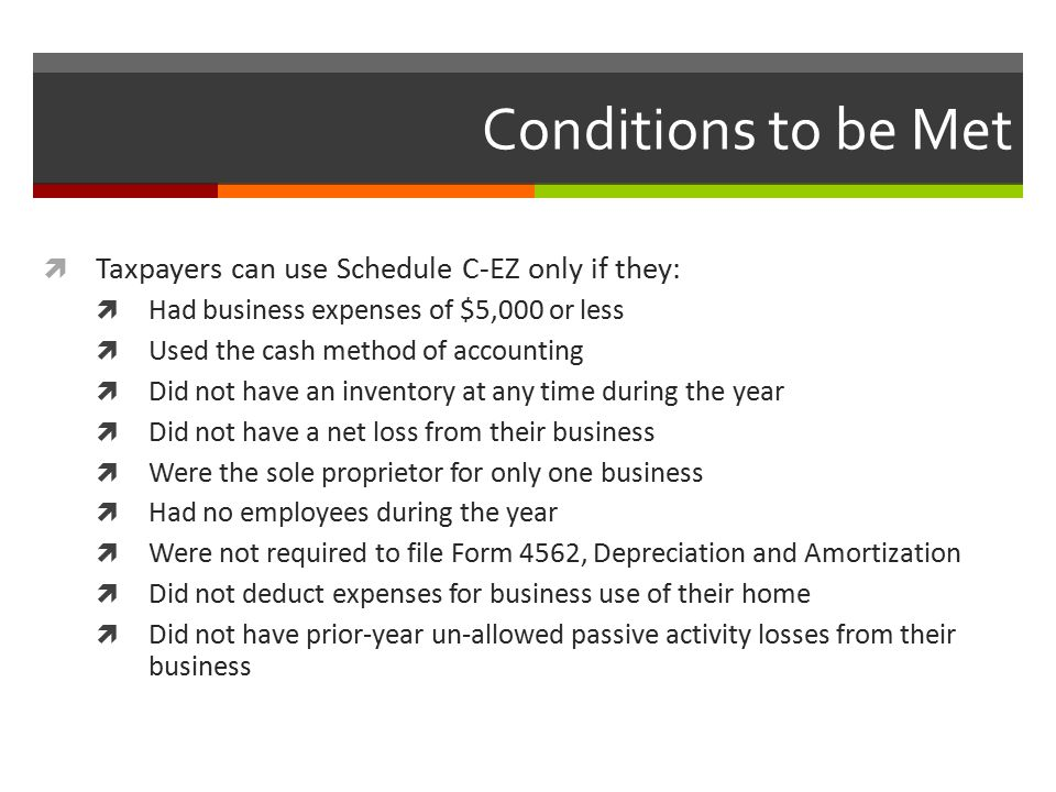 Conditions to be Met  Taxpayers can use Schedule C-EZ only if they:  Had business expenses of $5,000 or less  Used the cash method of accounting  Did not have an inventory at any time during the year  Did not have a net loss from their business  Were the sole proprietor for only one business  Had no employees during the year  Were not required to file Form 4562, Depreciation and Amortization  Did not deduct expenses for business use of their home  Did not have prior-year un-allowed passive activity losses from their business