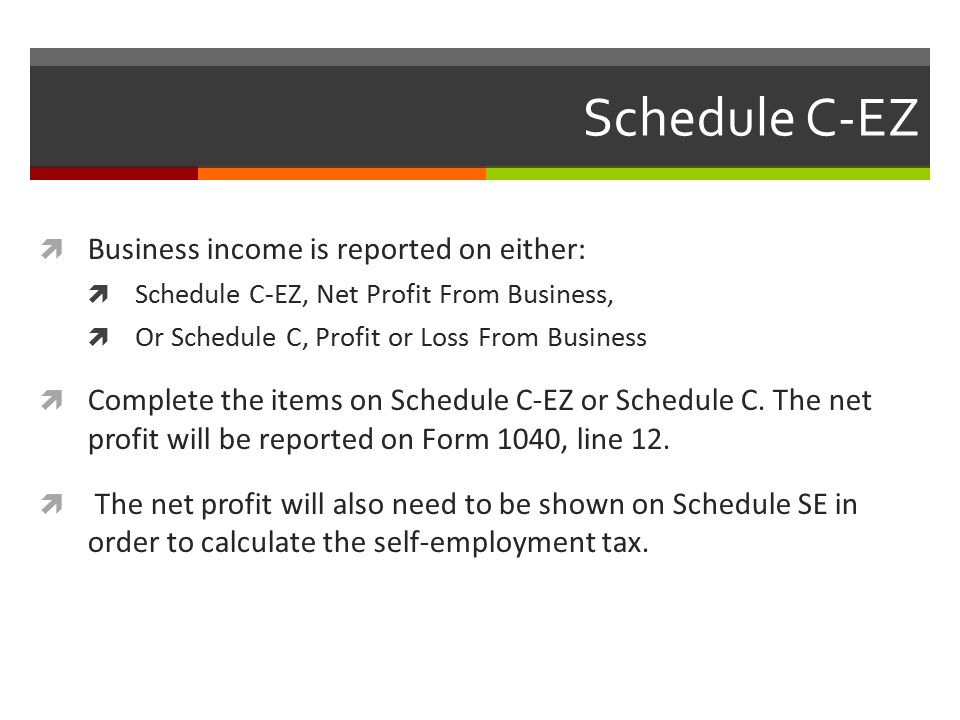 Schedule C-EZ  Business income is reported on either:  Schedule C-EZ, Net Profit From Business,  Or Schedule C, Profit or Loss From Business  Complete the items on Schedule C-EZ or Schedule C.